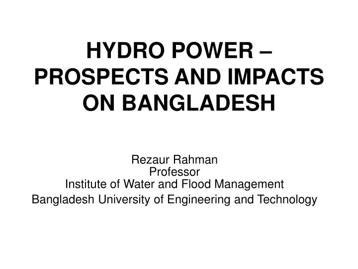 Hydro power prospects and impacts on bangladesh