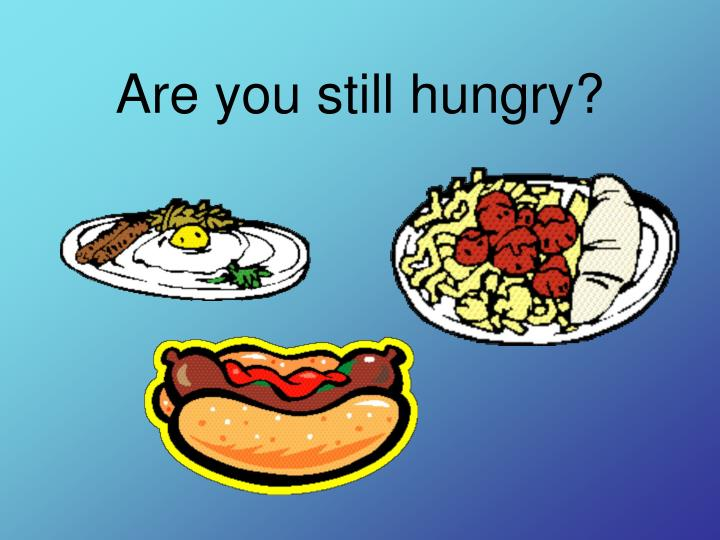Are you still hungry?