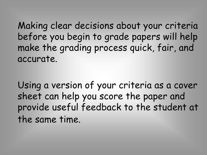Making clear decisions about your criteria before you begin to grade papers will help make the grading process quick, fair, and accurate.