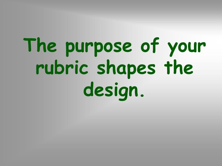 The purpose of your rubric shapes the design.