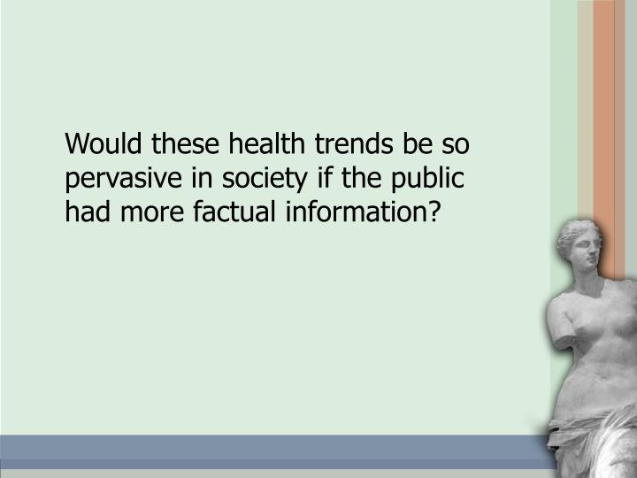 Would these health trends be so pervasive in society if the public had more factual information?