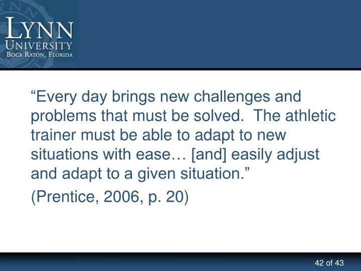 """""""Every day brings new challenges and problems that must be solved.  The athletic trainer must be able to adapt to new situations with ease… [and] easily adjust and adapt to a given situation."""""""