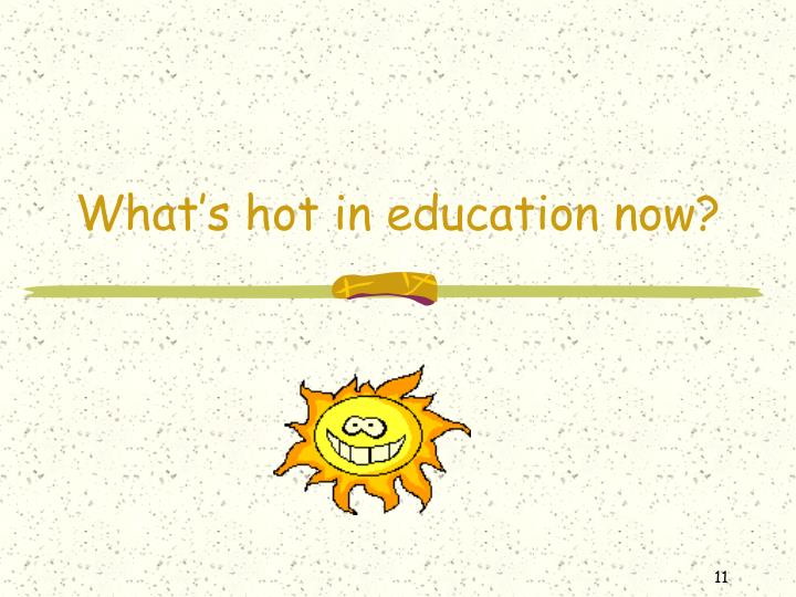 What's hot in education now?