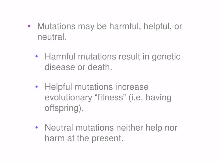 Mutations may be harmful, helpful, or neutral.