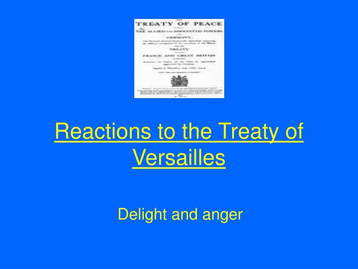 the germans reactions on the creation of the treaty of versailles However, french prime minister georges clemenceau felt that germany was responsible for the war and should take the blame and be forced to pay large reparations treaty of versailles the treaty of versailles was signed between the allied powers and germany on june 28, 1919 this officially ended world war i.