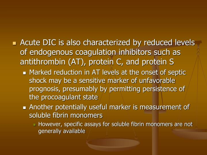 Acute DIC is also characterized by reduced levels of endogenous coagulation inhibitors such as antithrombin (AT), protein C, and protein S