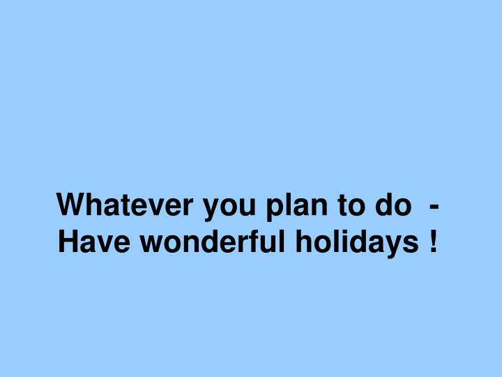 Whatever you plan to do  -