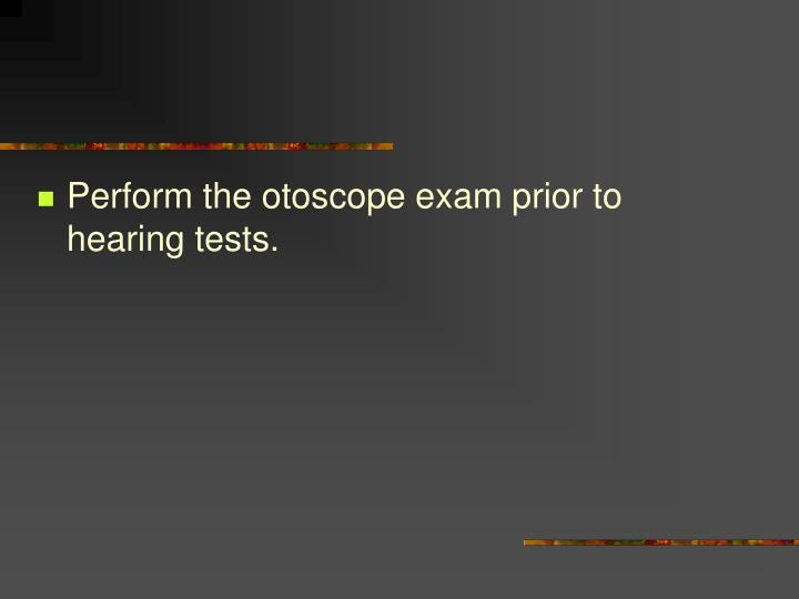 Perform the otoscope exam prior to hearing tests.
