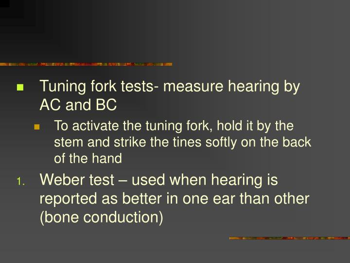 Tuning fork tests- measure hearing by AC and BC