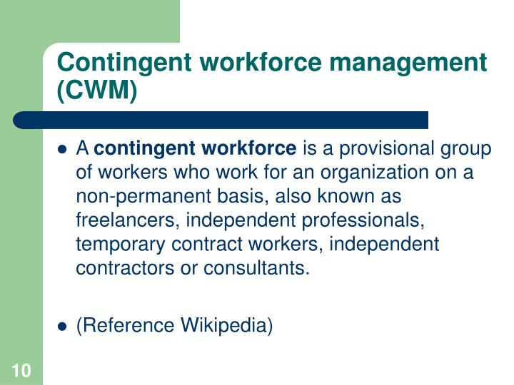 employing contingent workforce The advantages of a contingent workforce compared to contractual employees include that the company does not have to collect and pay quarterly taxes from paychecks instead, only an irs 1099 tax document is created at the end of the year for payments to contingent workers when the year's payments were $600 or more.