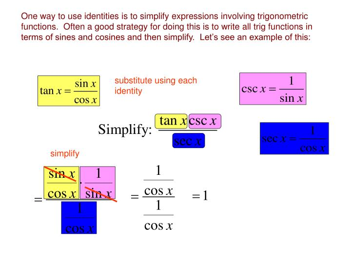 One way to use identities is to simplify expressions involving trigonometric functions.  Often a good strategy for doing this is to write all trig functions in terms of sines and cosines and then simplify.  Let's see an example of this: