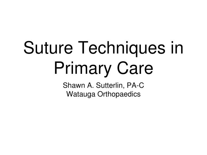 PPT - Suture Techniques in Primary Care PowerPoint ...