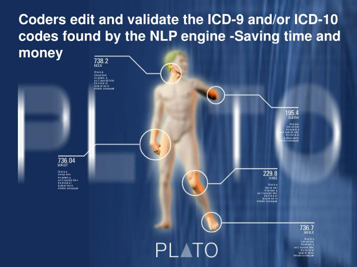 Coders edit and validate the ICD-9 and/or ICD-10 codes found by the NLP engine -Saving time and money