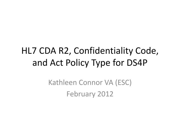 PPT - HL7 CDA R2, Confidentiality Code, and Act Policy Type