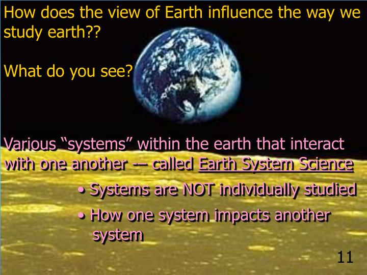 How does the view of Earth influence the way we study earth??