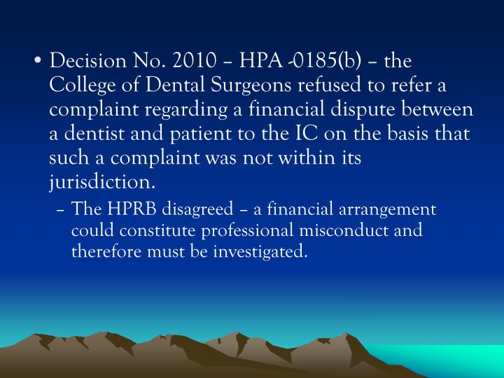 Decision No. 2010 – HPA -0185(b) – the College of Dental Surgeons refused to refer a complaint regarding a financial dispute between a dentist and patient to the IC on the basis that such a complaint was not within its jurisdiction.