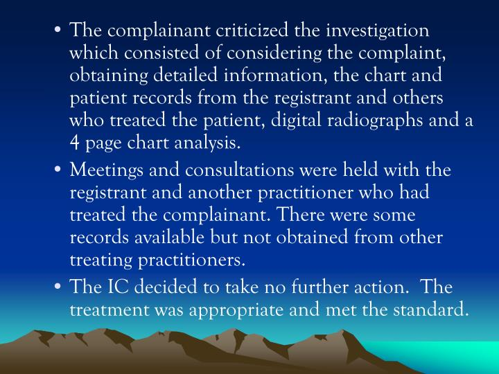 The complainant criticized the investigation which consisted of considering the complaint, obtaining detailed information, the chart and patient records from the registrant and others who treated the patient, digital radiographs and a 4 page chart analysis.