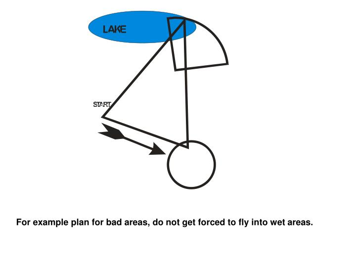 For example plan for bad areas, do not get forced to fly into wet areas.