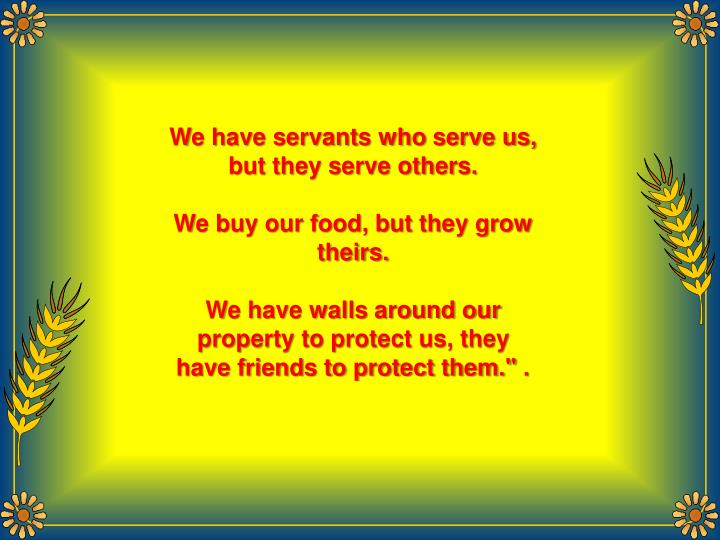 We have servants who serve us, but they serve others.