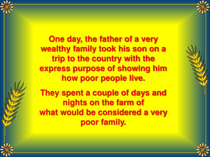 One day, the father of a very wealthy family took his son on a trip to the country with the express ...