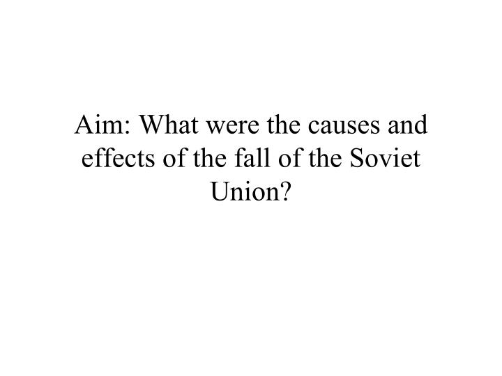 aim what were the causes and effects of the fall of the soviet union