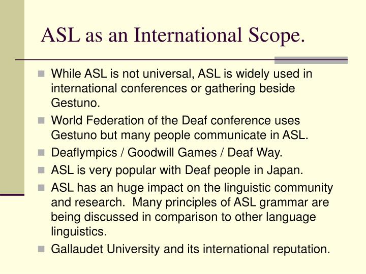 While ASL is not universal, ASL is widely used in international conferences or gathering beside Gestuno.