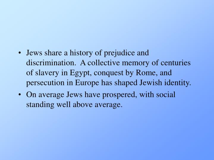Jews share a history of prejudice and discrimination.  A collective memory of centuries of slavery in Egypt, conquest by Rome, and persecution in Europe has shaped Jewish identity.