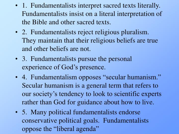 1.  Fundamentalists interpret sacred texts literally.  Fundamentalists insist on a literal interpretation of the Bible and other sacred texts.