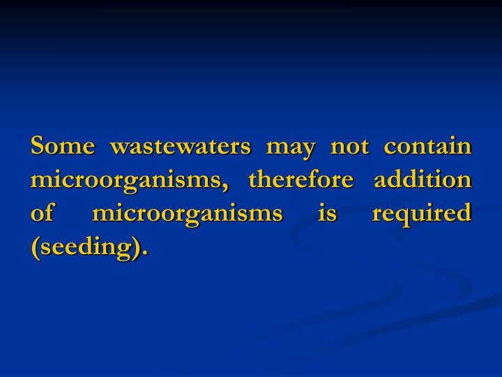 Some wastewaters may not contain microorganisms, therefore addition of microorganisms is required (seeding).