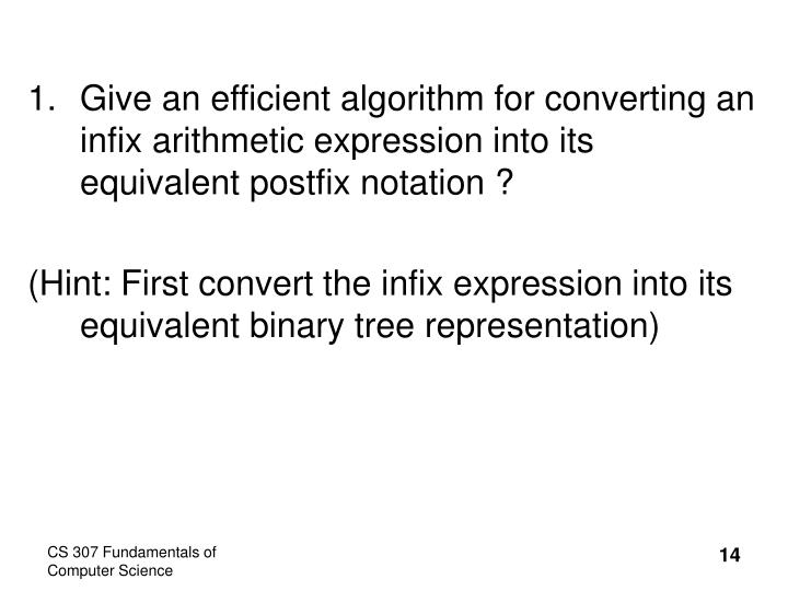 Give an efficient algorithm for converting an infix arithmetic expression into its equivalent postfix notation ?