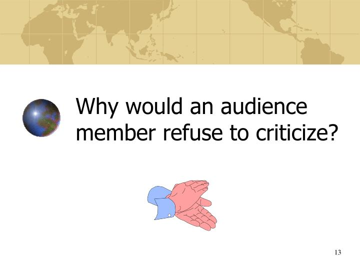 Why would an audience member refuse to criticize?