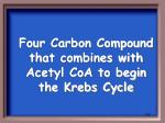 four carbon compound that combines with acetyl coa to begin the krebs cycle