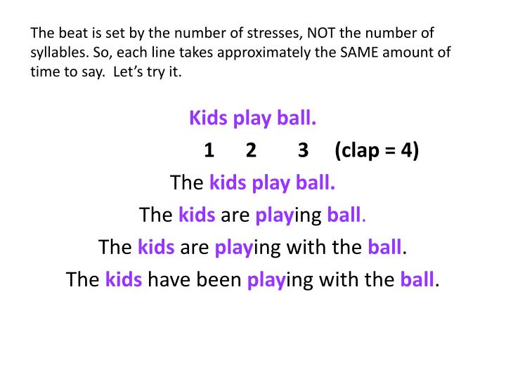 The beat is set by the number of stresses, NOT the number of syllables. So, each line takes approximately the SAME amount of time to say.  Let's try it.