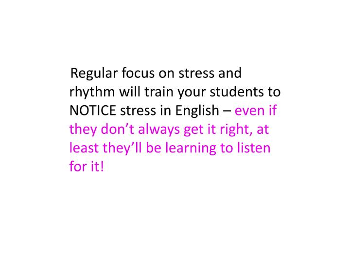 Regular focus on stress and rhythm will train your students to NOTICE stress in English –