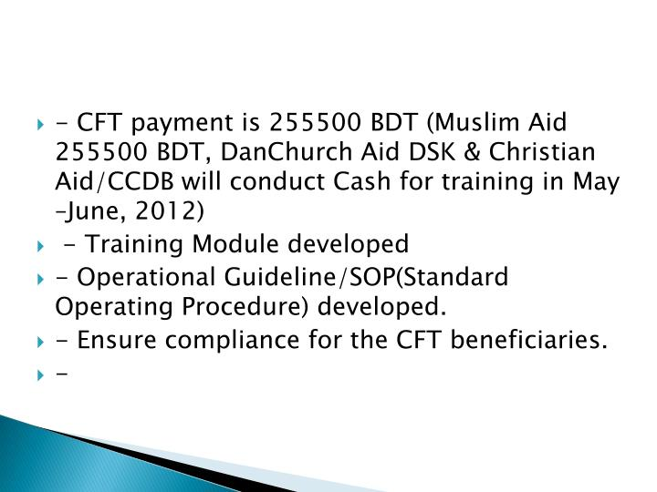 - CFT payment is 255500 BDT (Muslim Aid 255500 BDT, DanChurch Aid DSK & Christian Aid/CCDB will conduct Cash for training in May –June, 2012)