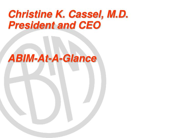 PPT - Christine K  Cassel, M D  President and CEO ABIM-At-A
