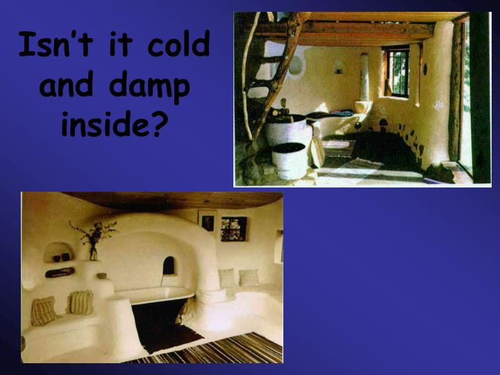 Isn't it cold and damp inside?
