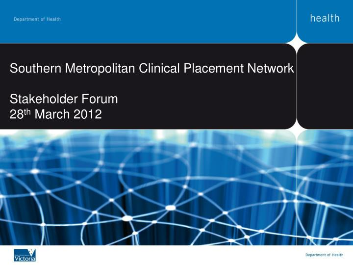southern metropolitan clinical placement network stakeholder forum 28 th march 2012 n.