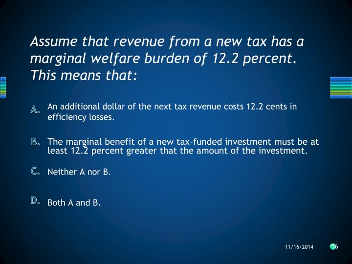 Assume that revenue from a new tax has a marginal welfare burden of 12.2 percent.  This means that: