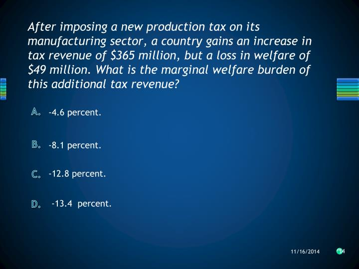 After imposing a new production tax on its manufacturing sector, a country gains an increase in tax revenue of $365 million, but a loss in welfare of $49 million. What is the marginal welfare burden of this additional tax revenue?