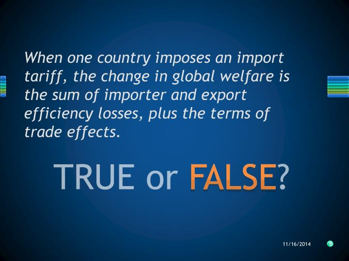 When one country imposes an import tariff, the change in global welfare is the sum of importer and export efficiency losses, plus the terms of trade effects.