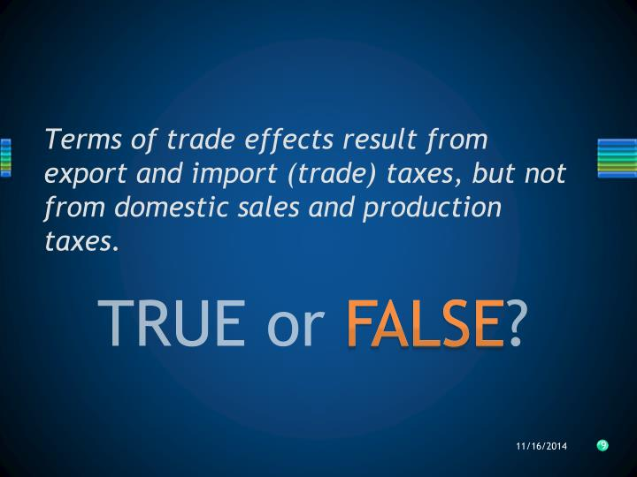 Terms of trade effects result from export and import (trade) taxes, but not from domestic sales and production taxes.