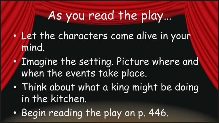 As you read the play…