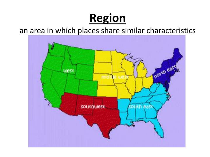 Region an area in which places share similar characteristics