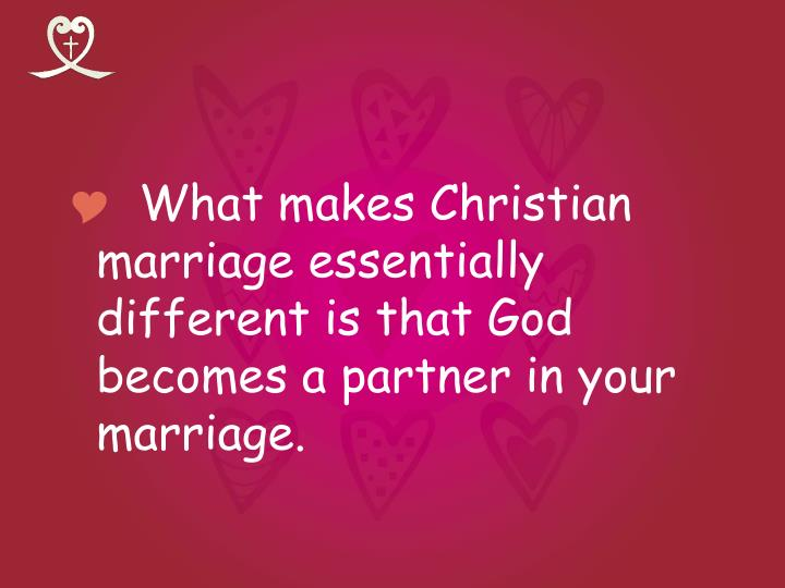 What makes Christian marriage essentially different is that God becomes a partner in your marriage.