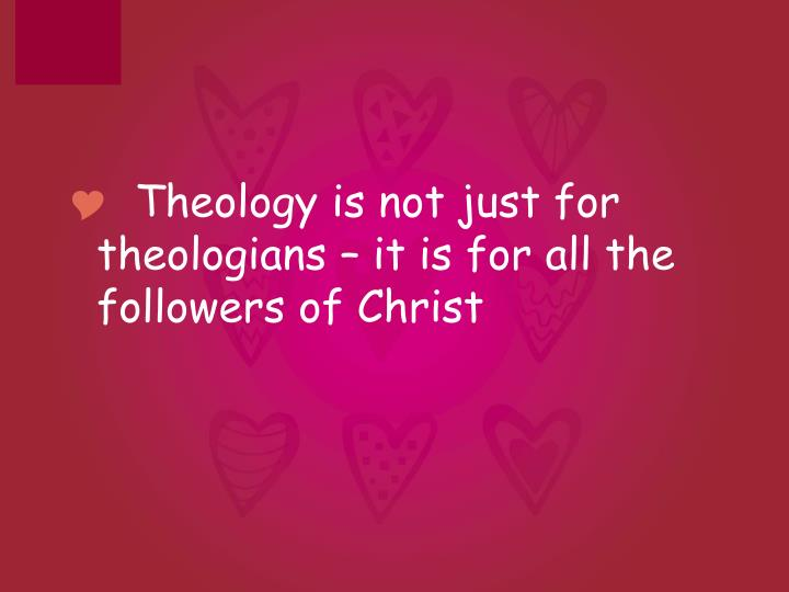 Theology is not just for theologians – it is for all the followers of Christ