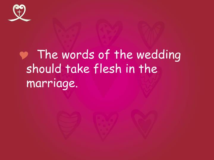 The words of the wedding should take flesh in the marriage.