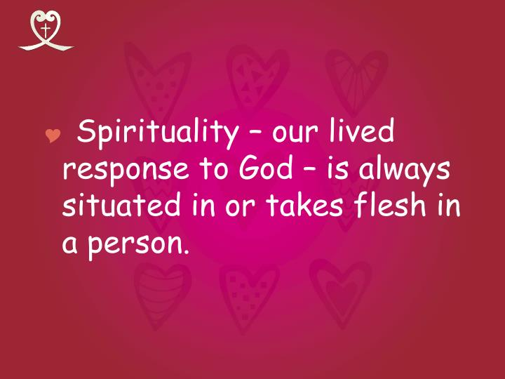 Spirituality – our lived response to God – is always situated in or takes flesh in a person.