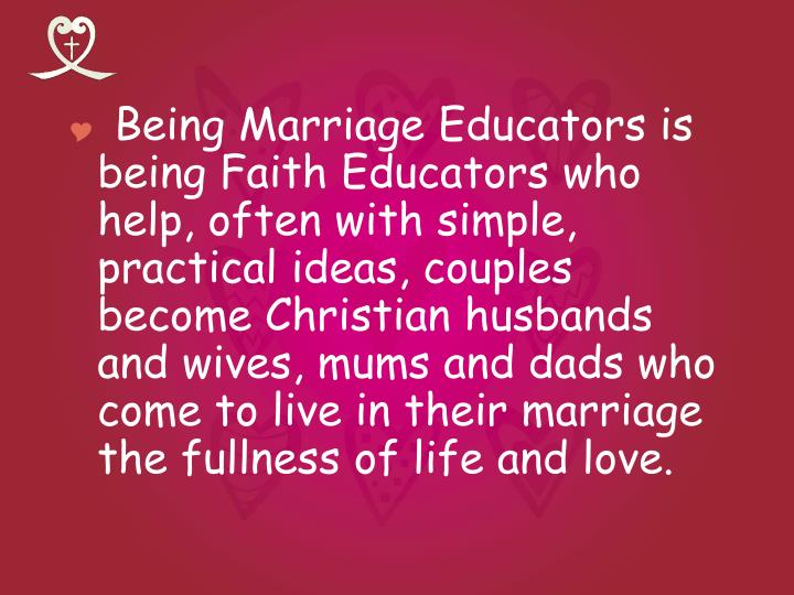 Being Marriage Educators is being Faith Educators who help, often with simple, practical ideas, couples become Christian husbands and wives, mums and dads who come to live in their marriage the fullness of life and love.