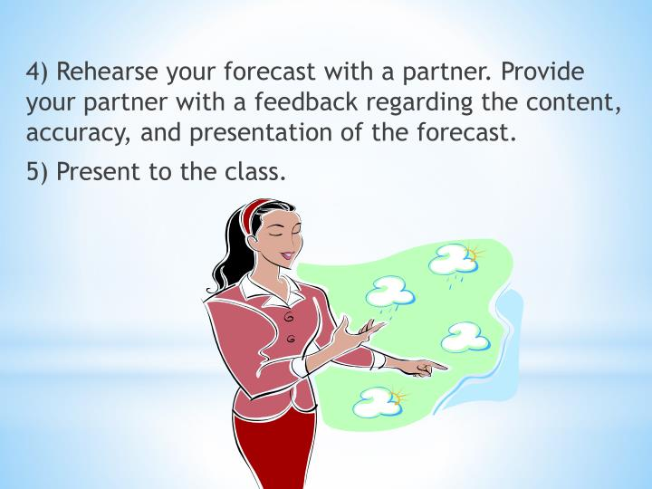 4) Rehearse your forecast with a partner. Provide your partner with a feedback regarding the content, accuracy, and presentation of the forecast.